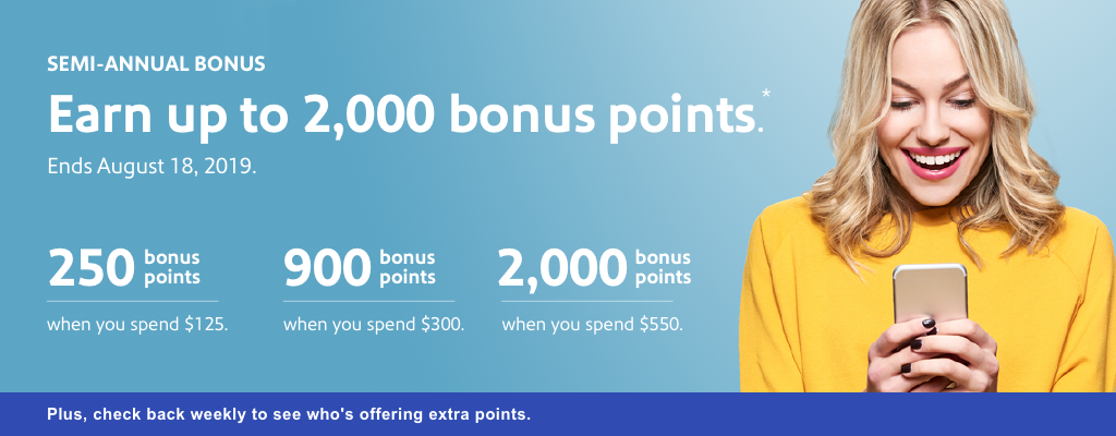 semi annual bonus. earn up to 2,000 bonus points. ends august 18, 2019. 250 bonus points when you spend $125. 900 bonus points when you spend $300. 2,000 bonus points when you spend $550. plus, check back weekly to see who's offering extra points