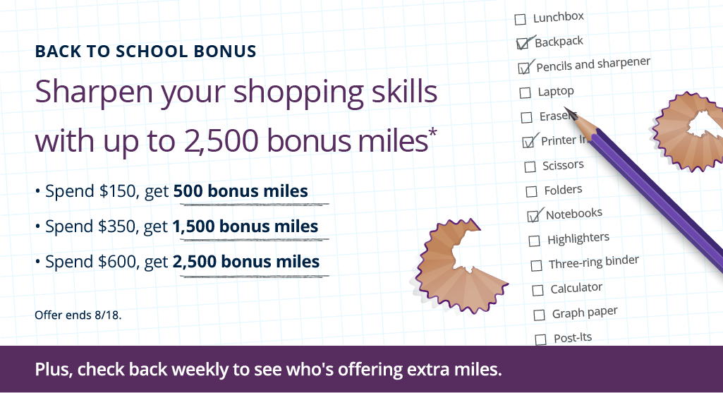 Back to School Bonus. Sharpen your shopping skills with up to 2,500 bonus miles. Spend $150, get 500 bonus miles. Spend $350, get 1,500 bonus miles. Spend $600, get 2,500 bonus miles. Offer ends 8/18.